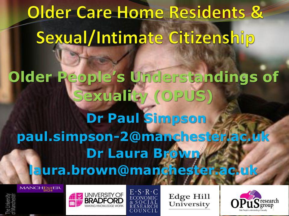 Older People's Understandings of Sexuality (OPUS) Dr Paul Simpson paul.simpson-2@manchester.ac.uk Dr Laura Brown laura.brown@manchester.ac.uk 1