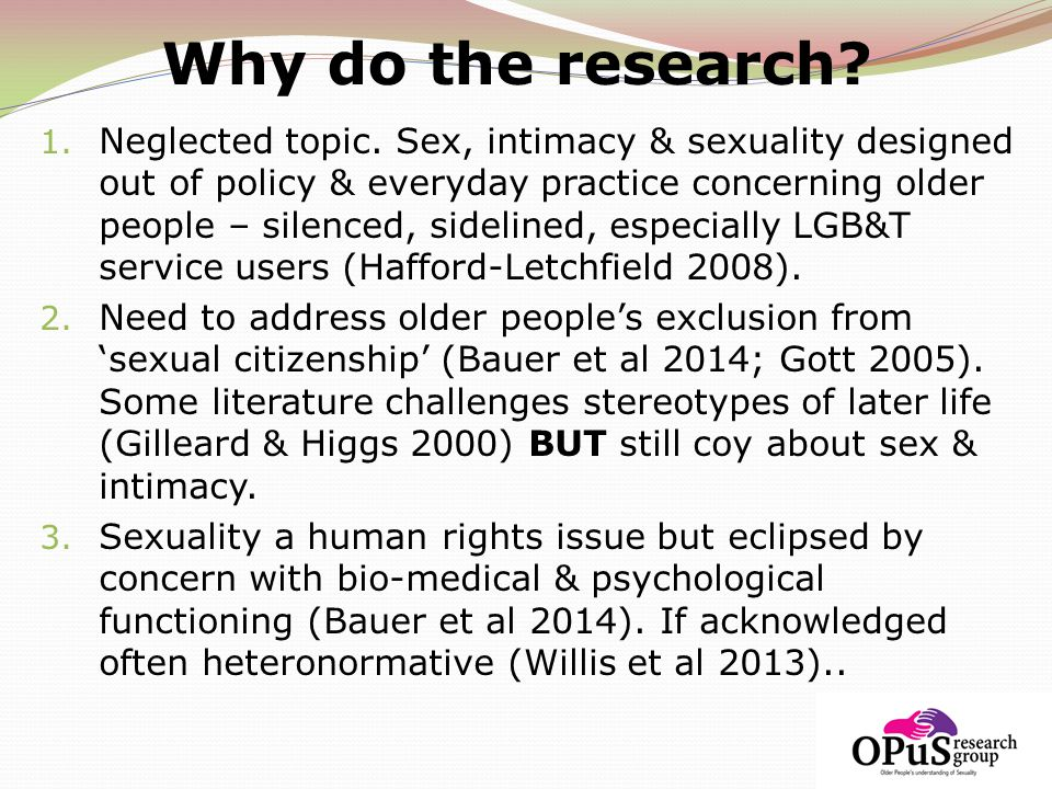 Why do the research? 1. Neglected topic. Sex, intimacy & sexuality designed out of policy & everyday practice concerning older people – silenced, side