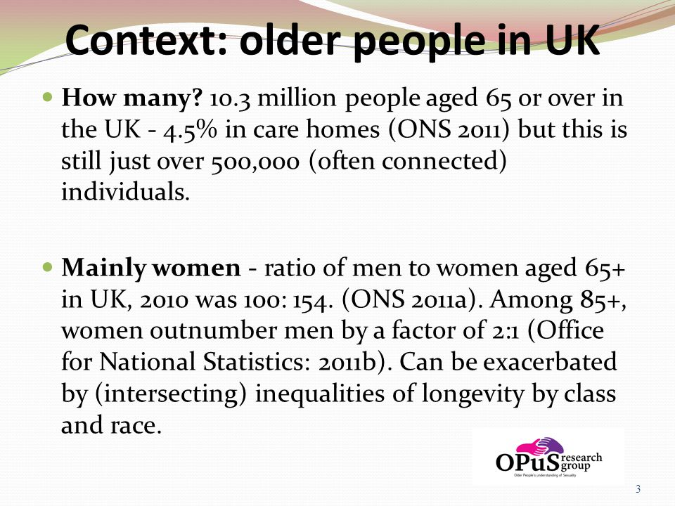 Context: older people in UK How many? 10.3 million people aged 65 or over in the UK - 4.5% in care homes (ONS 2011) but this is still just over 500,00