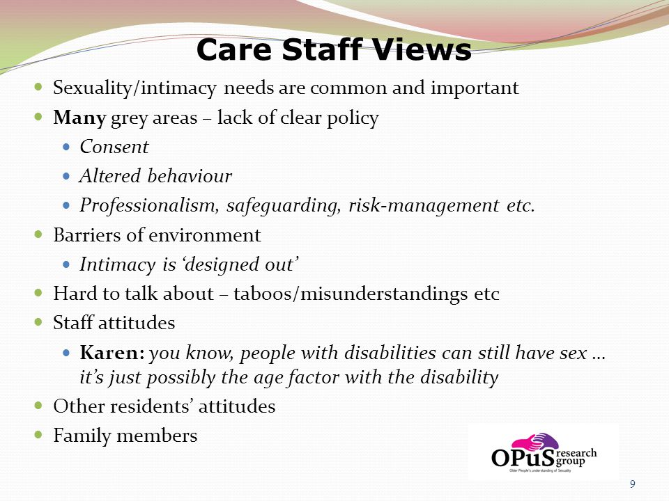 Care Staff Views Sexuality/intimacy needs are common and important Many grey areas – lack of clear policy Consent Altered behaviour Professionalism, s