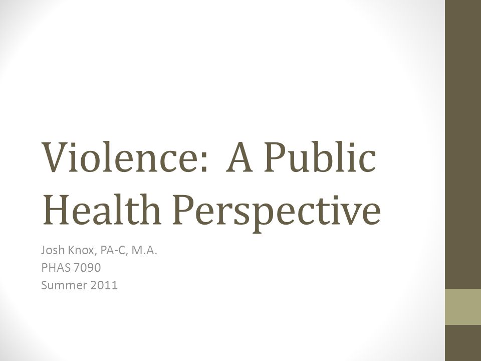 Violence: A Public Health Perspective Josh Knox, PA-C, M.A. PHAS 7090 Summer 2011