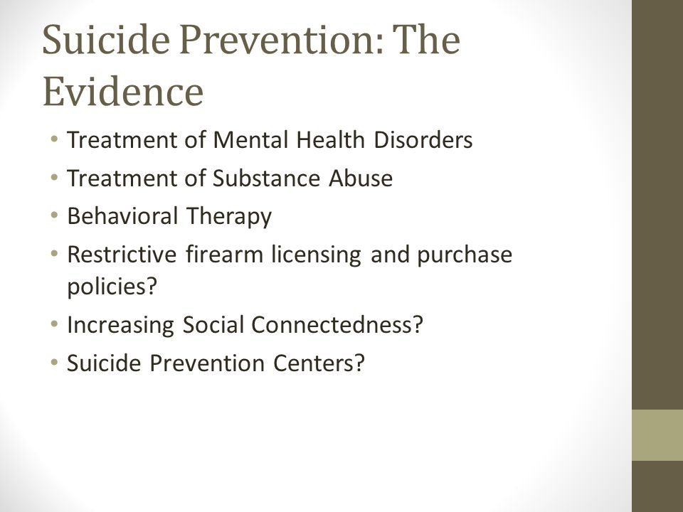 Suicide Prevention: The Evidence Treatment of Mental Health Disorders Treatment of Substance Abuse Behavioral Therapy Restrictive firearm licensing and purchase policies.