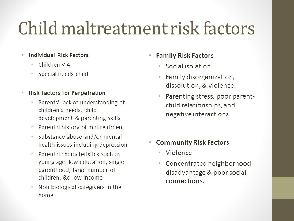 Child maltreatment risk factors Individual Risk Factors Children < 4 Special needs child Risk Factors for Perpetration Parents lack of understanding of children s needs, child development & parenting skills Parental history of maltreatment Substance abuse and/or mental health issues including depression Parental characteristics such as young age, low education, single parenthood, large number of children, &d low income Non-biological caregivers in the home Family Risk Factors Social isolation Family disorganization, dissolution, & violence.