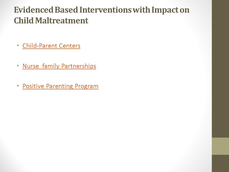 Evidenced Based Interventions with Impact on Child Maltreatment Child-Parent Centers Nurse family Partnerships Positive Parenting Program