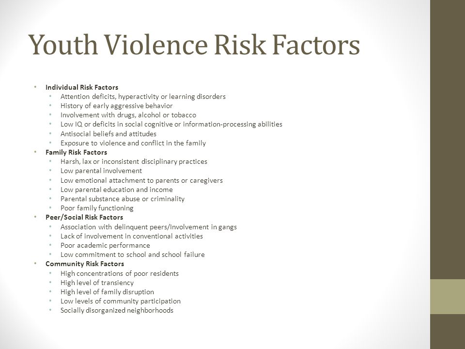 Youth Violence Risk Factors Individual Risk Factors Attention deficits, hyperactivity or learning disorders History of early aggressive behavior Involvement with drugs, alcohol or tobacco Low IQ or deficits in social cognitive or information-processing abilities Antisocial beliefs and attitudes Exposure to violence and conflict in the family Family Risk Factors Harsh, lax or inconsistent disciplinary practices Low parental involvement Low emotional attachment to parents or caregivers Low parental education and income Parental substance abuse or criminality Poor family functioning Peer/Social Risk Factors Association with delinquent peers/Involvement in gangs Lack of involvement in conventional activities Poor academic performance Low commitment to school and school failure Community Risk Factors High concentrations of poor residents High level of transiency High level of family disruption Low levels of community participation Socially disorganized neighborhoods