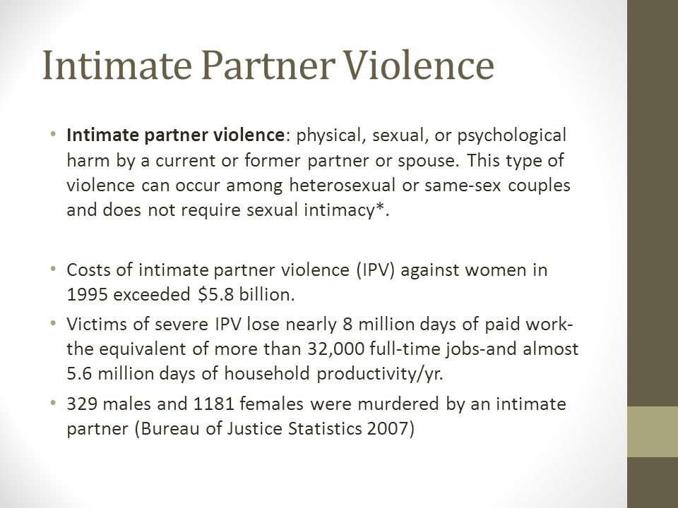 Intimate Partner Violence Intimate partner violence: physical, sexual, or psychological harm by a current or former partner or spouse.