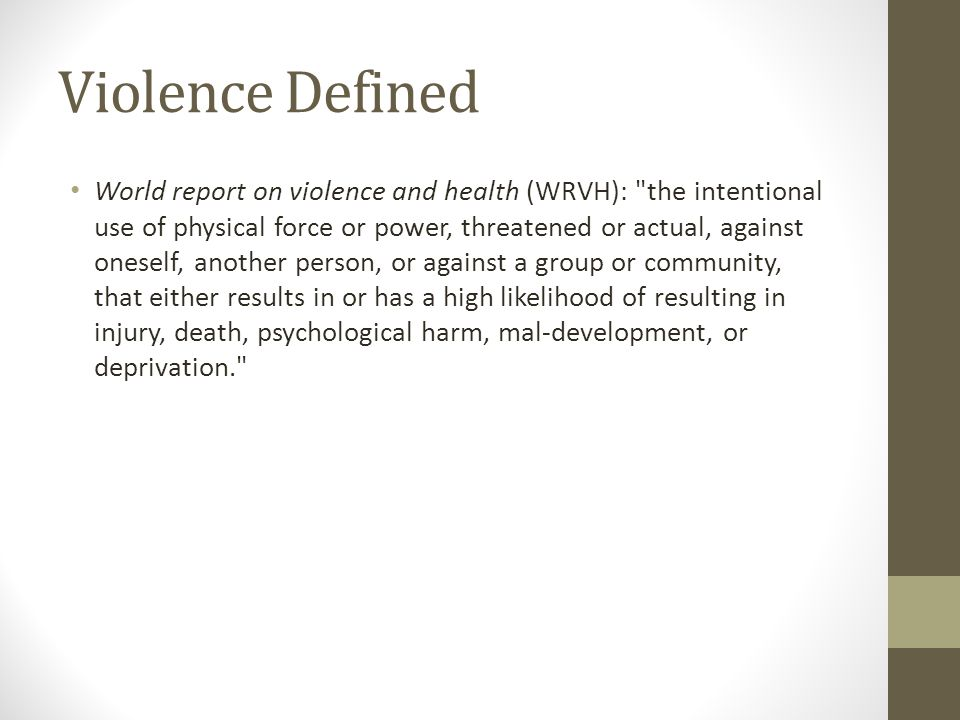 Violence Defined World report on violence and health (WRVH): the intentional use of physical force or power, threatened or actual, against oneself, another person, or against a group or community, that either results in or has a high likelihood of resulting in injury, death, psychological harm, mal-development, or deprivation.