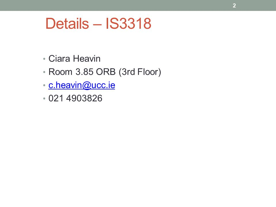 Details – IS3318 Ciara Heavin Room 3.85 ORB (3rd Floor) c.heavin@ucc.ie 021 4903826 2