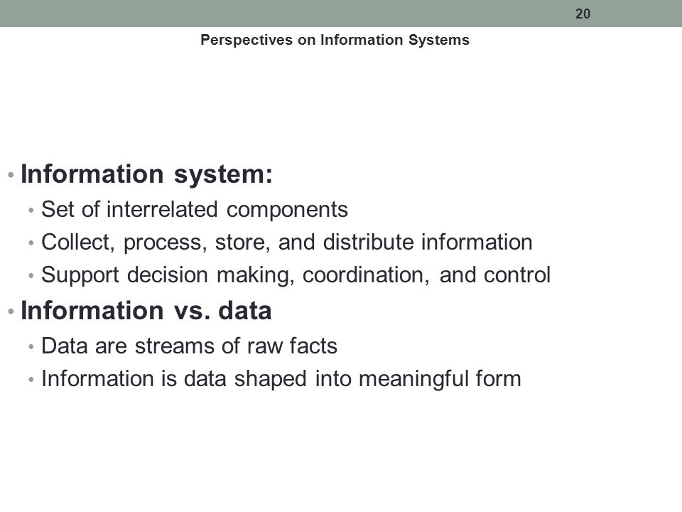 20 Information system: Set of interrelated components Collect, process, store, and distribute information Support decision making, coordination, and c