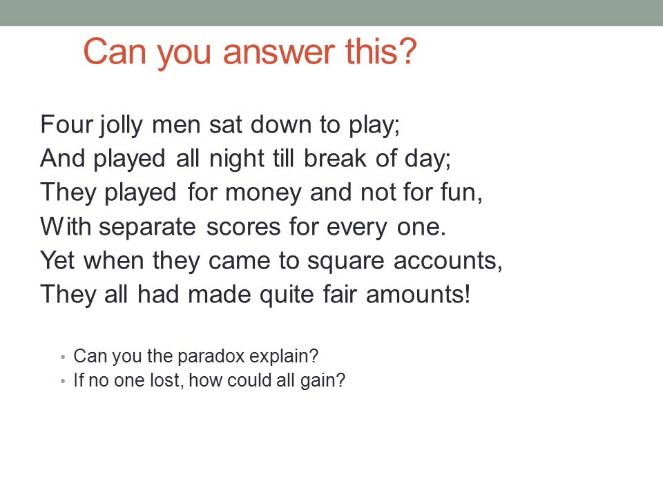 Can you answer this? Four jolly men sat down to play; And played all night till break of day; They played for money and not for fun, With separate sco