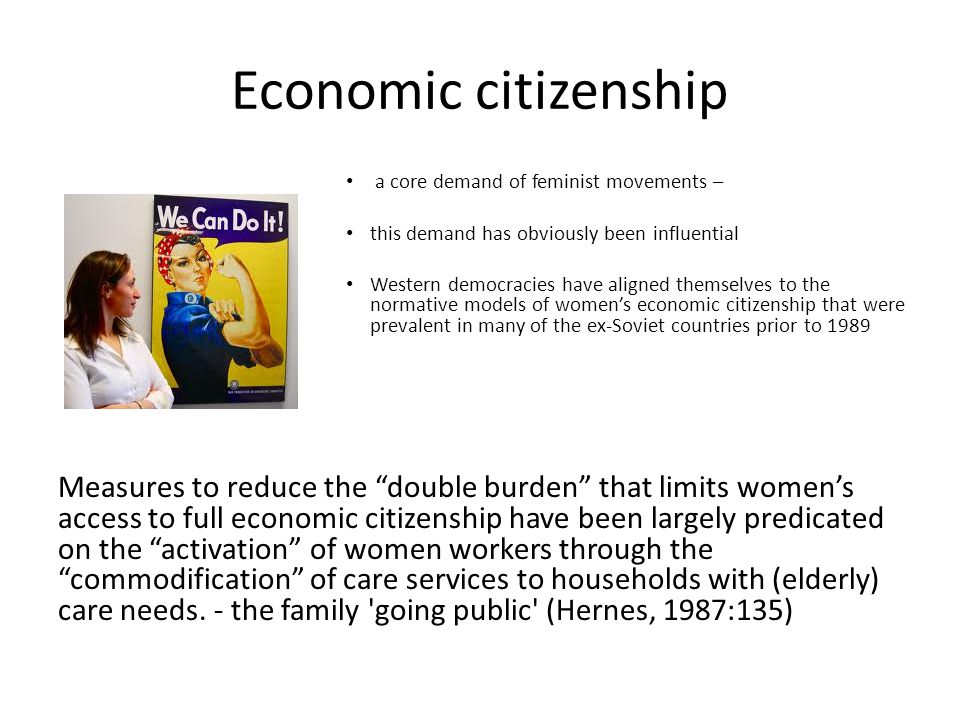 Economic citizenship a core demand of feminist movements – this demand has obviously been influential Western democracies have aligned themselves to the normative models of women's economic citizenship that were prevalent in many of the ex-Soviet countries prior to 1989 Measures to reduce the double burden that limits women's access to full economic citizenship have been largely predicated on the activation of women workers through the commodification of care services to households with (elderly) care needs.