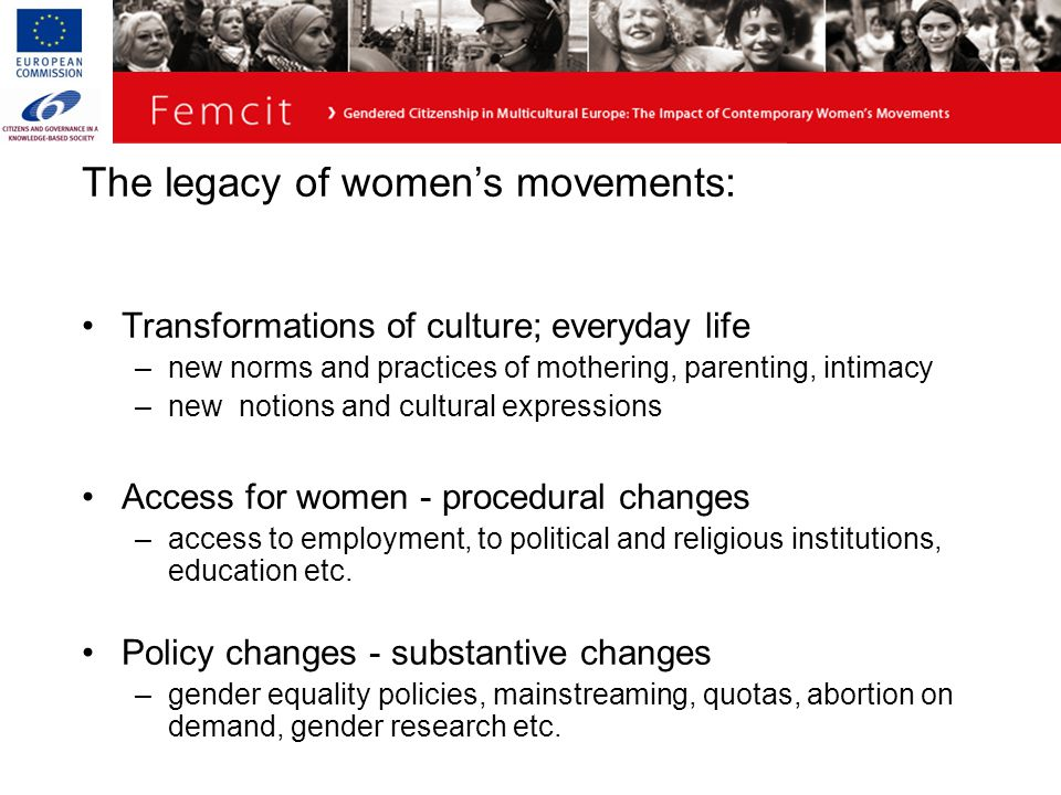 The legacy of women's movements: Transformations of culture; everyday life –new norms and practices of mothering, parenting, intimacy –new notions and cultural expressions Access for women - procedural changes –access to employment, to political and religious institutions, education etc.