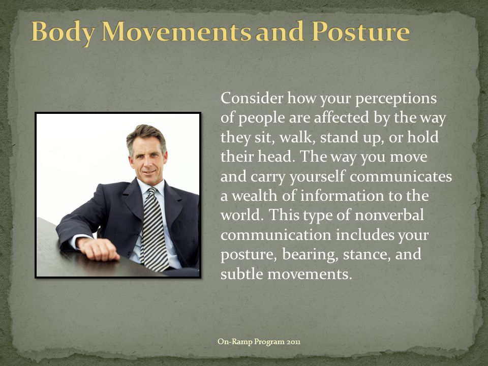 Consider how your perceptions of people are affected by the way they sit, walk, stand up, or hold their head.
