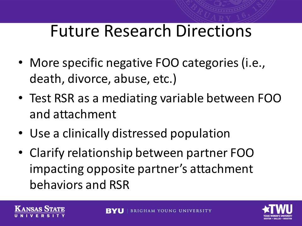 Future Research Directions More specific negative FOO categories (i.e., death, divorce, abuse, etc.) Test RSR as a mediating variable between FOO and attachment Use a clinically distressed population Clarify relationship between partner FOO impacting opposite partner's attachment behaviors and RSR