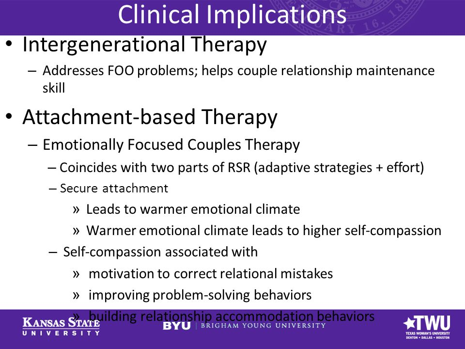 Clinical Implications Intergenerational Therapy – Addresses FOO problems; helps couple relationship maintenance skill Attachment-based Therapy – Emotionally Focused Couples Therapy – Coincides with two parts of RSR (adaptive strategies + effort) – Secure attachment » Leads to warmer emotional climate » Warmer emotional climate leads to higher self-compassion – Self-compassion associated with » motivation to correct relational mistakes » improving problem-solving behaviors » building relationship accommodation behaviors