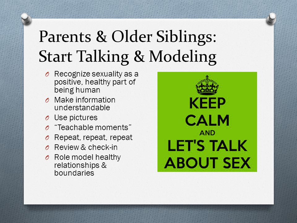Parents & Older Siblings: Start Talking & Modeling O Recognize sexuality as a positive, healthy part of being human O Make information understandable O Use pictures O Teachable moments O Repeat, repeat, repeat O Review & check-in O Role model healthy relationships & boundaries