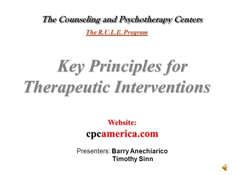 The Counseling and Psychotherapy Centers The Counseling and Psychotherapy Centers Key Principles for Therapeutic Interventions Website: cpcamerica.com Presenters: Barry Anechiarico Timothy Sinn The R.U.L.E.