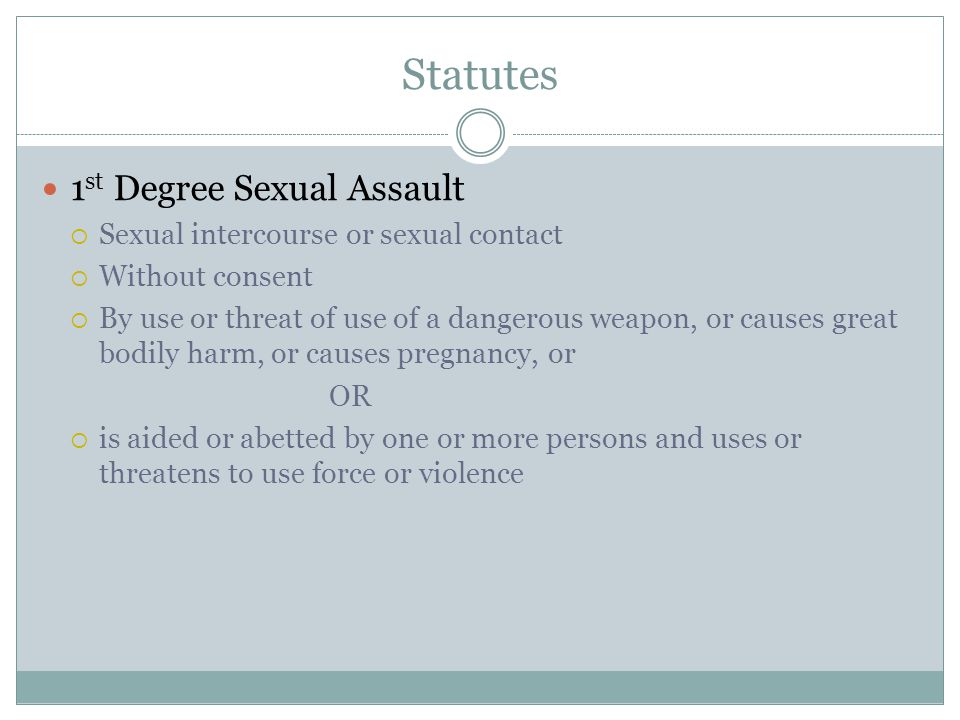 Statutes 1 st Degree Sexual Assault  Sexual intercourse or sexual contact  Without consent  By use or threat of use of a dangerous weapon, or causes great bodily harm, or causes pregnancy, or OR  is aided or abetted by one or more persons and uses or threatens to use force or violence