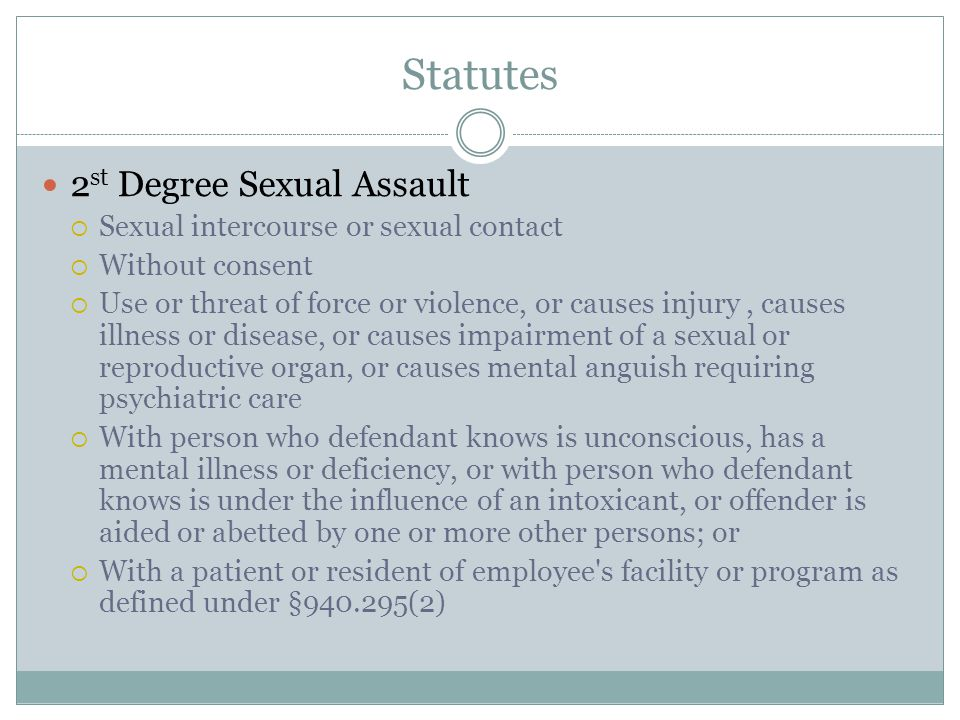 Statutes 2 st Degree Sexual Assault  Sexual intercourse or sexual contact  Without consent  Use or threat of force or violence, or causes injury, causes illness or disease, or causes impairment of a sexual or reproductive organ, or causes mental anguish requiring psychiatric care  With person who defendant knows is unconscious, has a mental illness or deficiency, or with person who defendant knows is under the influence of an intoxicant, or offender is aided or abetted by one or more other persons; or  With a patient or resident of employee s facility or program as defined under §940.295(2)
