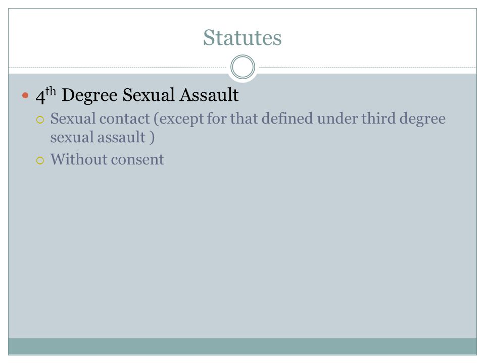 Statutes 4 th Degree Sexual Assault  Sexual contact (except for that defined under third degree sexual assault )  Without consent