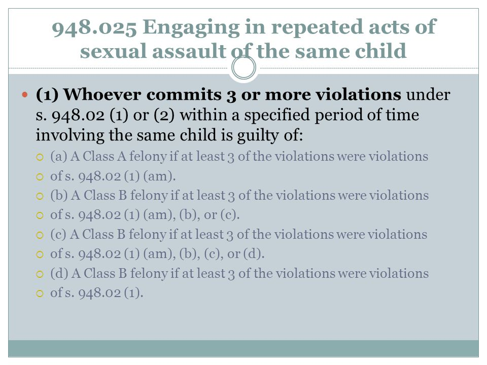 948.025 Engaging in repeated acts of sexual assault of the same child (1) Whoever commits 3 or more violations under s.