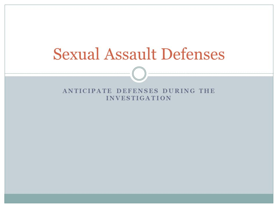 ANTICIPATE DEFENSES DURING THE INVESTIGATION Sexual Assault Defenses