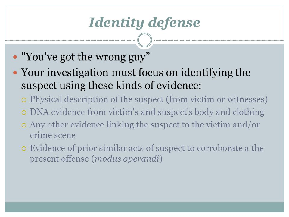 Identity defense You ve got the wrong guy Your investigation must focus on identifying the suspect using these kinds of evidence:  Physical description of the suspect (from victim or witnesses)  DNA evidence from victim s and suspect s body and clothing  Any other evidence linking the suspect to the victim and/or crime scene  Evidence of prior similar acts of suspect to corroborate a the present offense (modus operandi)