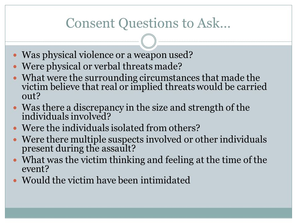 Consent Questions to Ask… Was physical violence or a weapon used.