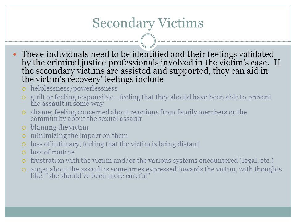 Secondary Victims These individuals need to be identified and their feelings validated by the criminal justice professionals involved in the victim s case.
