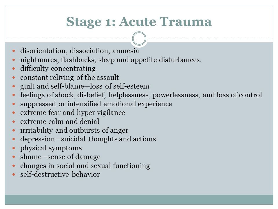 Stage 1: Acute Trauma disorientation, dissociation, amnesia nightmares, flashbacks, sleep and appetite disturbances.