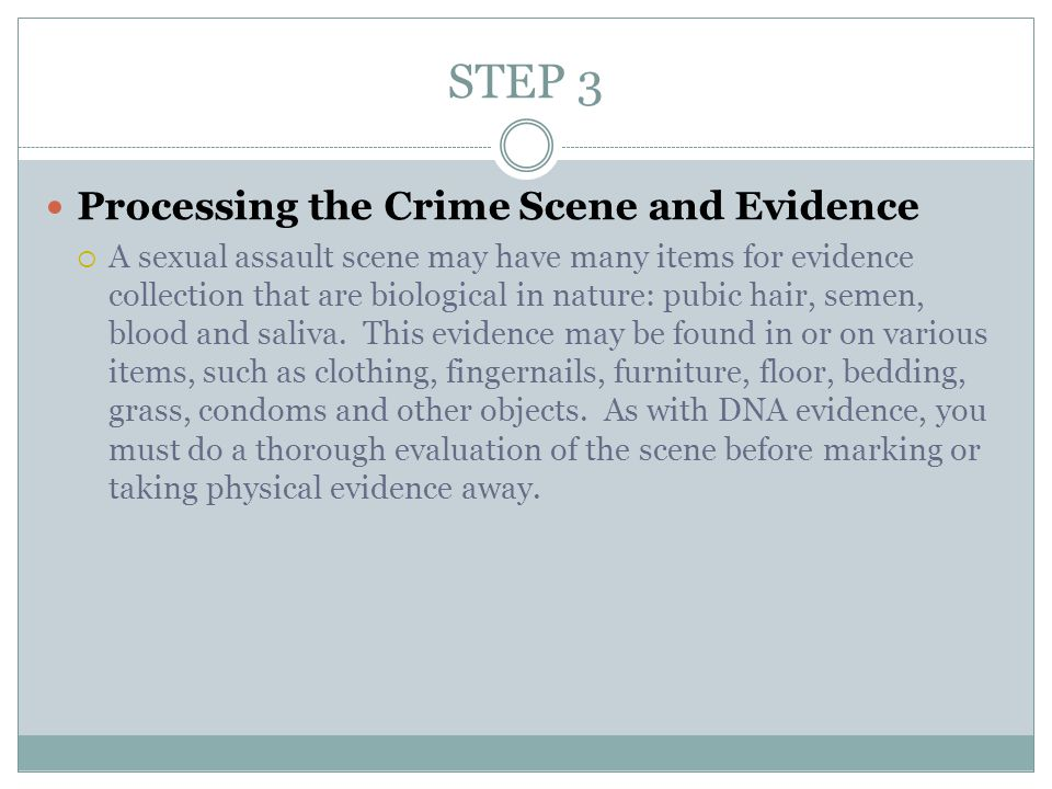 STEP 3 Processing the Crime Scene and Evidence  A sexual assault scene may have many items for evidence collection that are biological in nature: pubic hair, semen, blood and saliva.