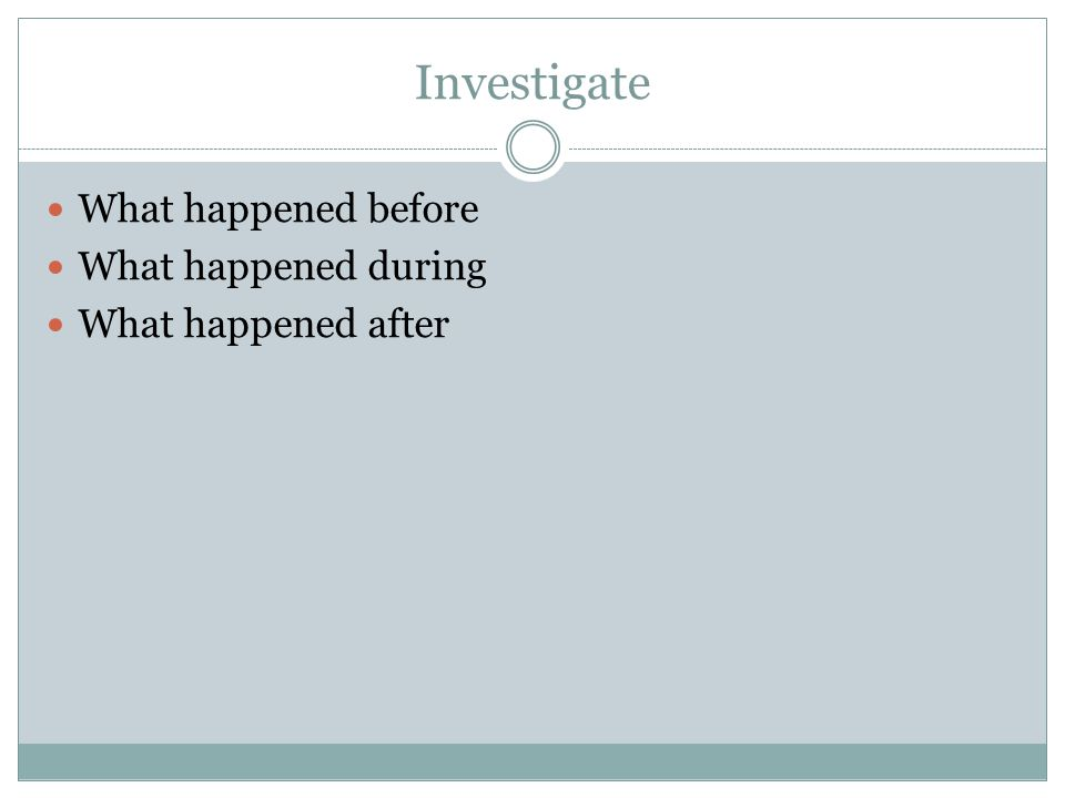 Investigate What happened before What happened during What happened after