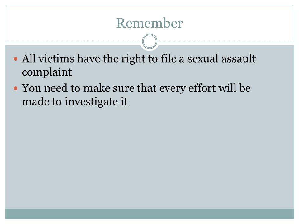 Remember All victims have the right to file a sexual assault complaint You need to make sure that every effort will be made to investigate it