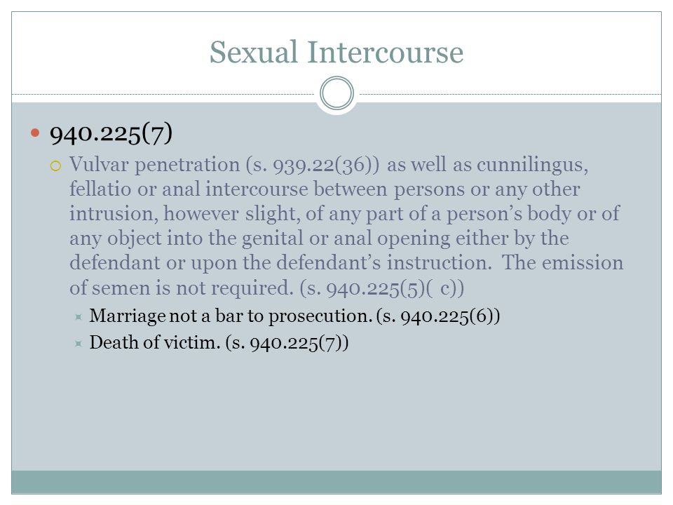 Sexual Intercourse 940.225(7)  Vulvar penetration (s. 939.22(36)) as well as cunnilingus, fellatio or anal intercourse between persons or any other i