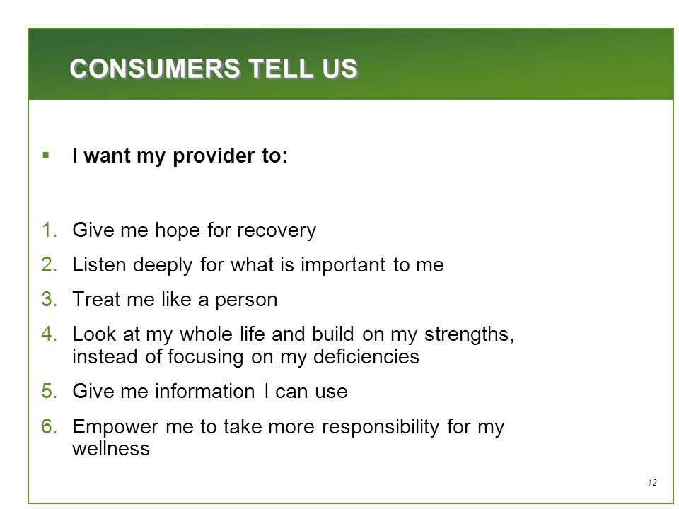 12  I want my provider to: 1.Give me hope for recovery 2.Listen deeply for what is important to me 3.Treat me like a person 4.Look at my whole life and build on my strengths, instead of focusing on my deficiencies 5.Give me information I can use 6.Empower me to take more responsibility for my wellness CONSUMERS TELL US