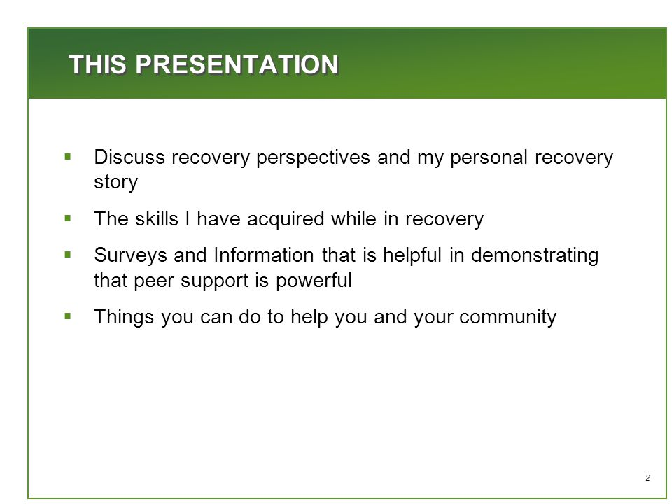 2 THIS PRESENTATION  Discuss recovery perspectives and my personal recovery story  The skills I have acquired while in recovery  Surveys and Information that is helpful in demonstrating that peer support is powerful  Things you can do to help you and your community