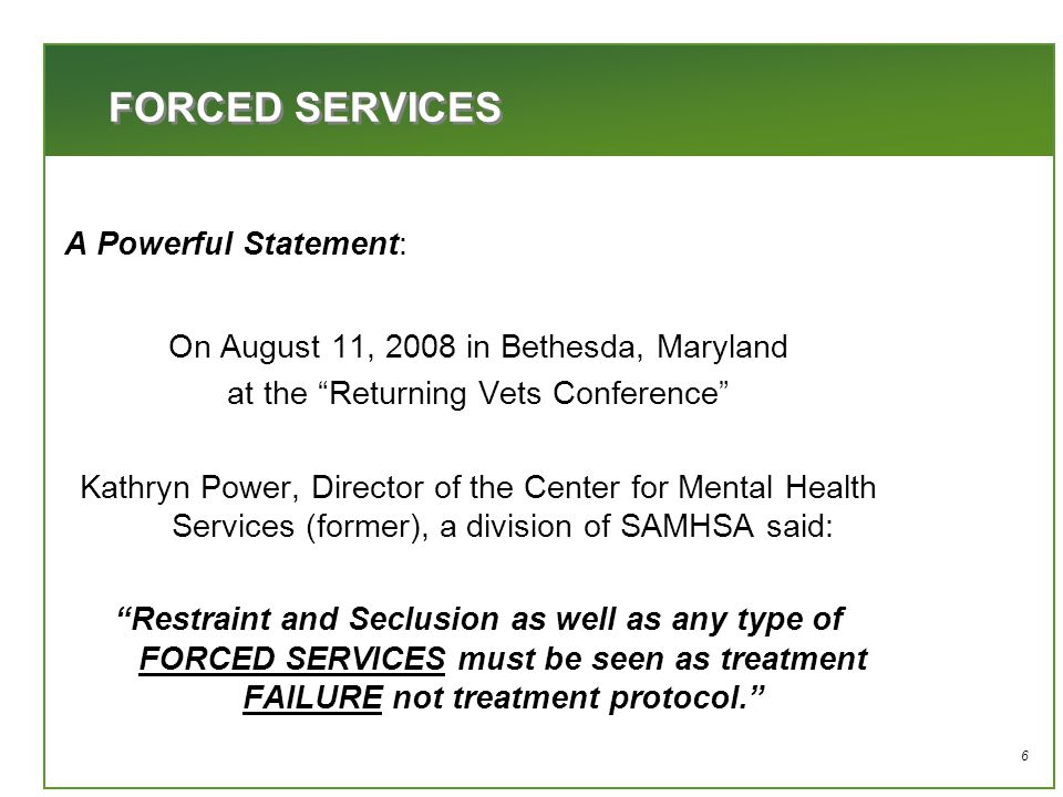 6 A Powerful Statement: On August 11, 2008 in Bethesda, Maryland at the Returning Vets Conference Kathryn Power, Director of the Center for Mental Health Services (former), a division of SAMHSA said: Restraint and Seclusion as well as any type of FORCED SERVICES must be seen as treatment FAILURE not treatment protocol. FORCED SERVICES