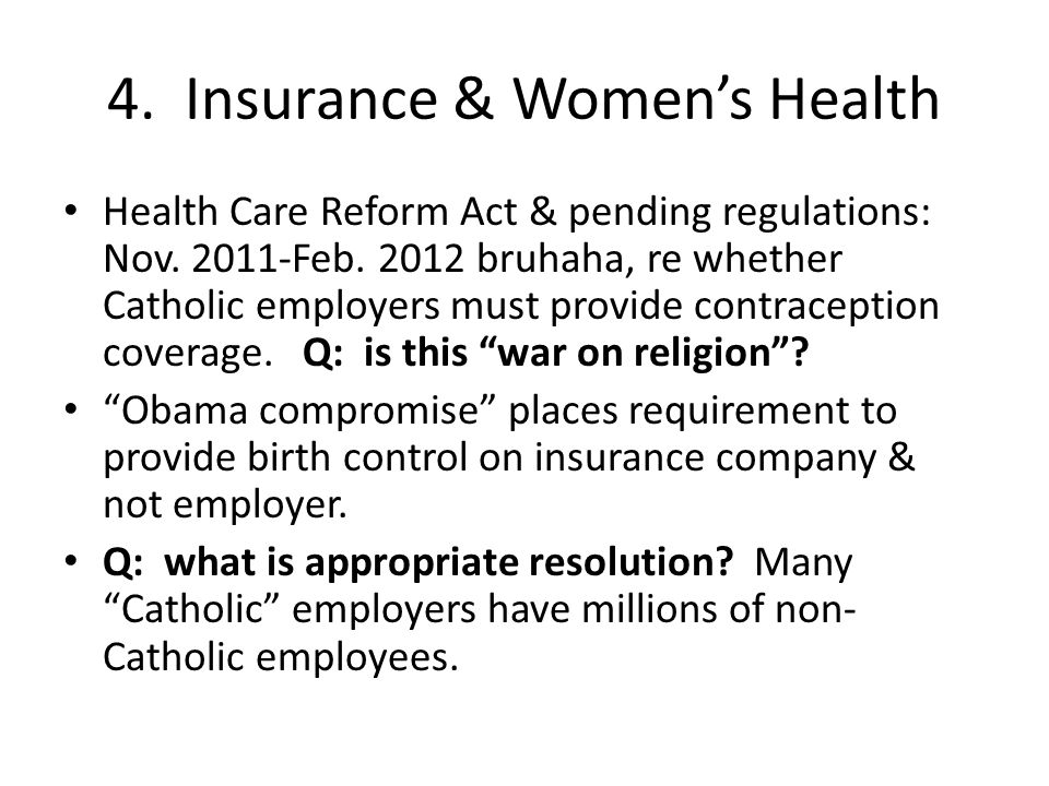 4. Insurance & Women's Health Health Care Reform Act & pending regulations: Nov. 2011-Feb. 2012 bruhaha, re whether Catholic employers must provide co