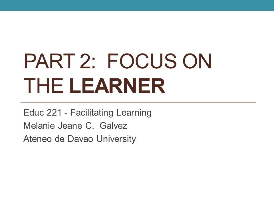 PART 2: FOCUS ON THE LEARNER Educ 221 - Facilitating Learning Melanie Jeane C. Galvez Ateneo de Davao University