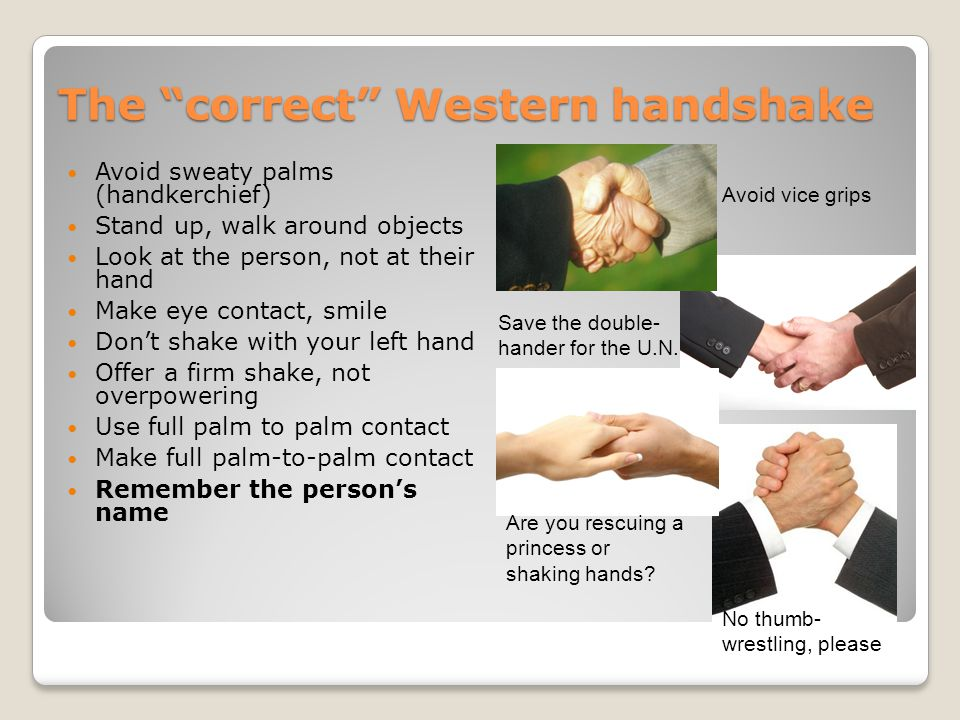 "The ""correct"" Western handshake Avoid sweaty palms (handkerchief) Stand up, walk around objects Look at the person, not at their hand Make eye contact"