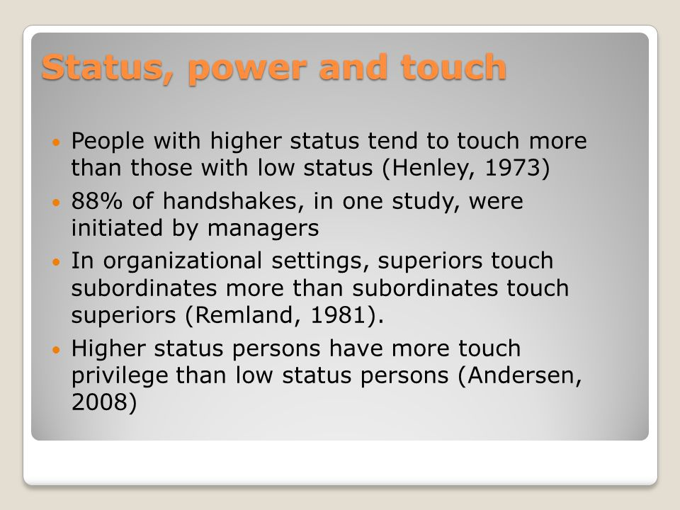Status, power and touch People with higher status tend to touch more than those with low status (Henley, 1973) 88% of handshakes, in one study, were i