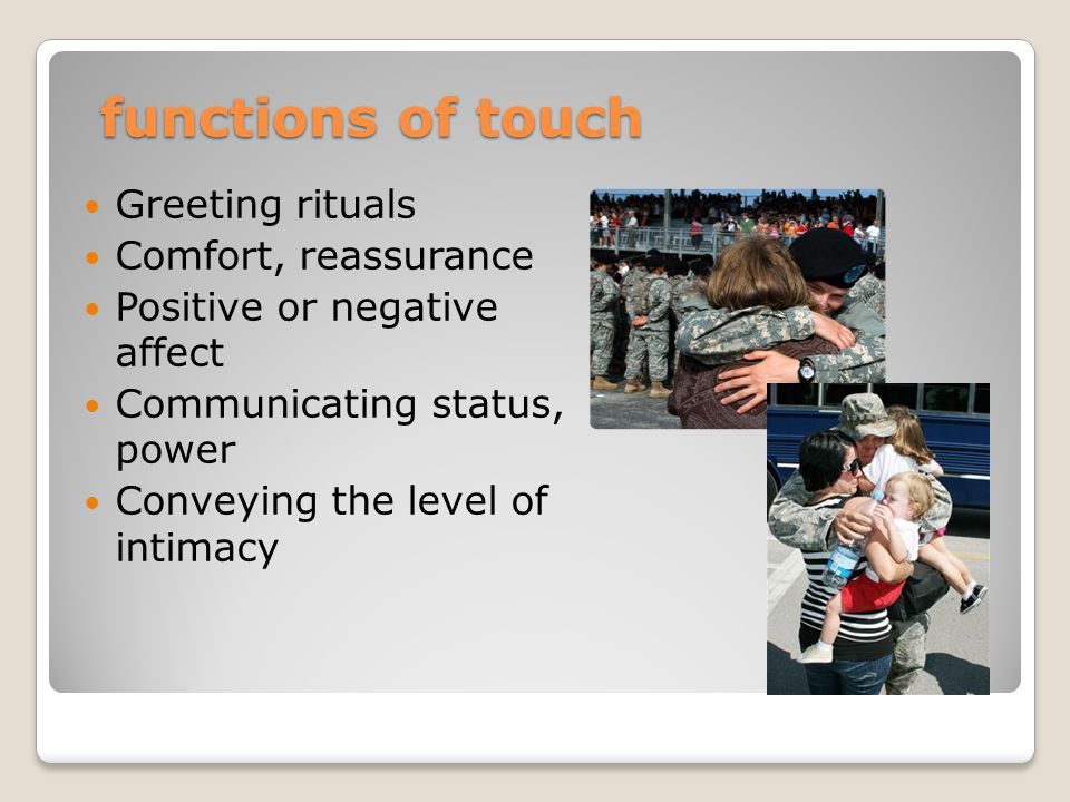 functions of touch Greeting rituals Comfort, reassurance Positive or negative affect Communicating status, power Conveying the level of intimacy