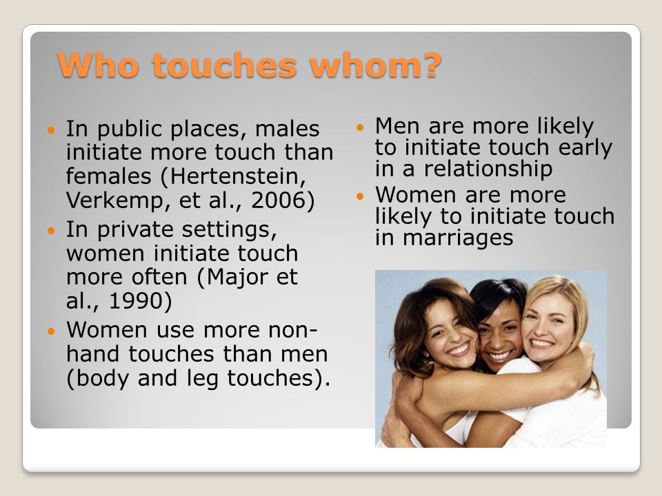 Who touches whom? In public places, males initiate more touch than females (Hertenstein, Verkemp, et al., 2006) In private settings, women initiate to