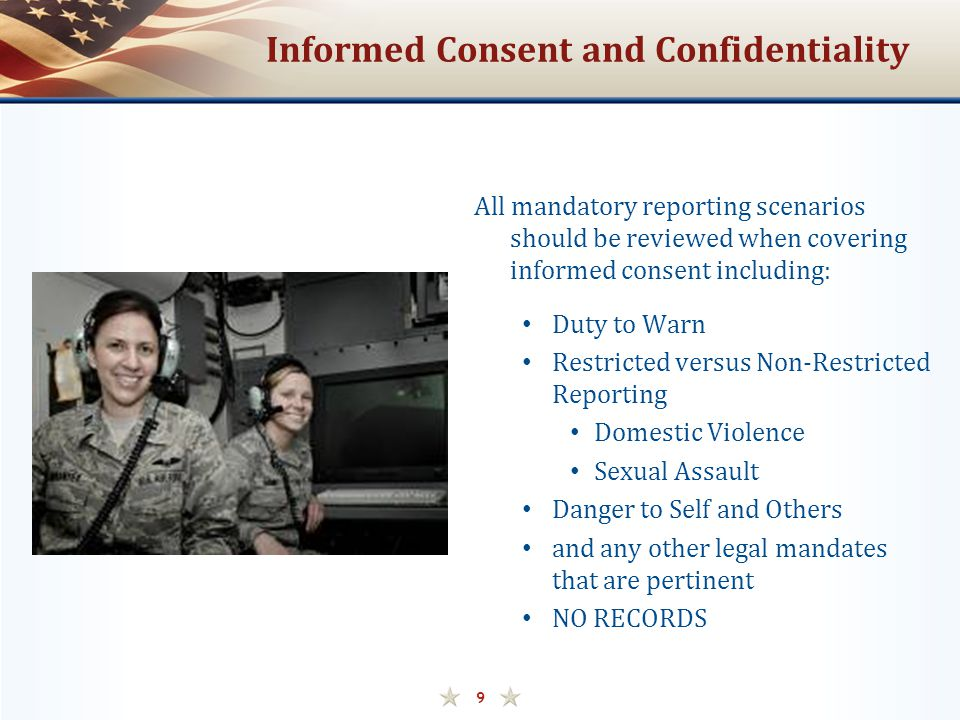 Informed Consent and Confidentiality All mandatory reporting scenarios should be reviewed when covering informed consent including: Duty to Warn Restricted versus Non-Restricted Reporting Domestic Violence Sexual Assault Danger to Self and Others and any other legal mandates that are pertinent NO RECORDS 9