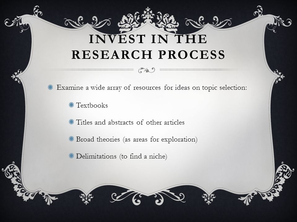 INVEST IN THE RESEARCH PROCESS Examine a wide array of resources for ideas on topic selection: Textbooks Titles and abstracts of other articles Broad theories (as areas for exploration) Delimitations (to find a niche)