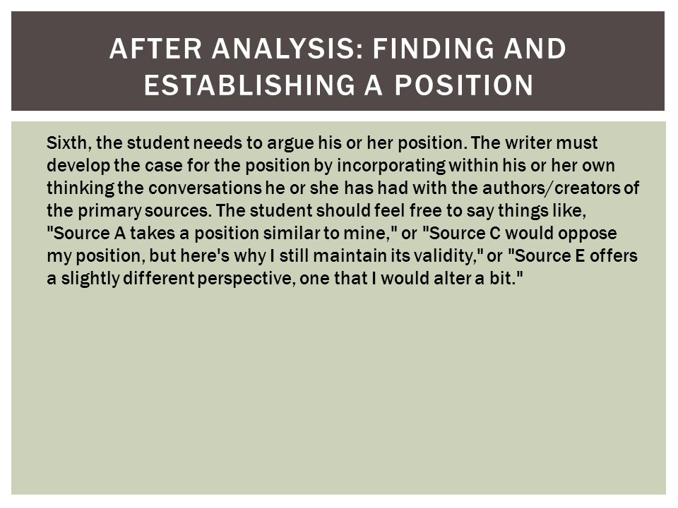 AFTER ANALYSIS: FINDING AND ESTABLISHING A POSITION Sixth, the student needs to argue his or her position. The writer must develop the case for the po