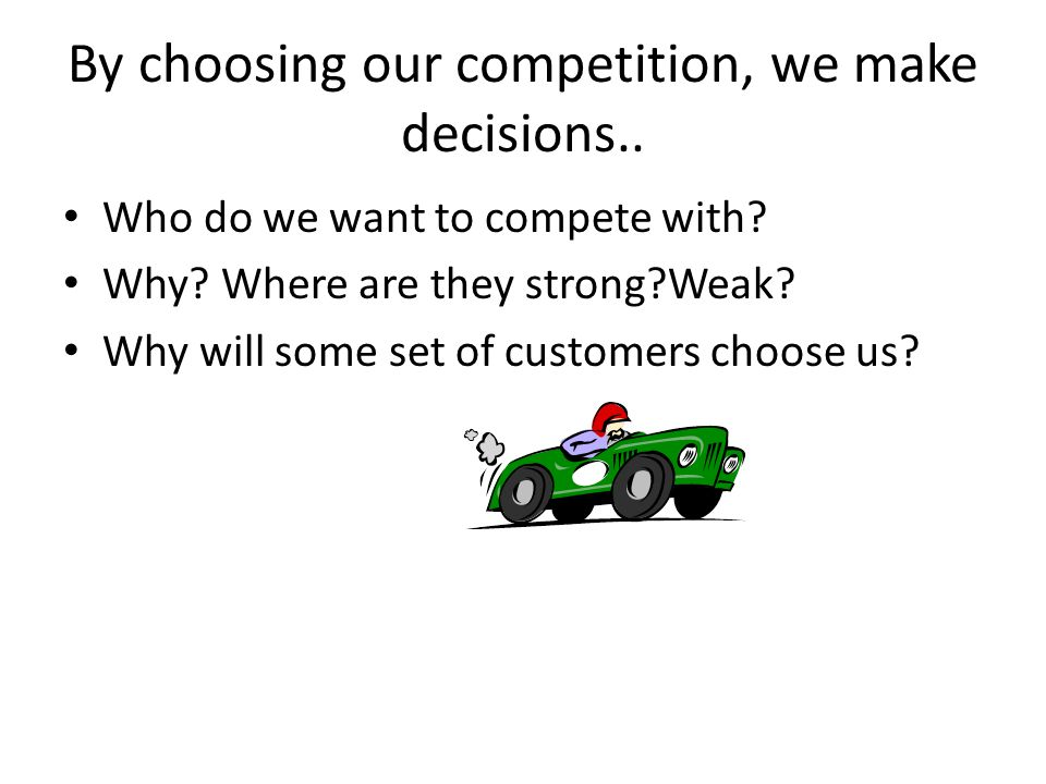 By choosing our competition, we make decisions.. Who do we want to compete with.