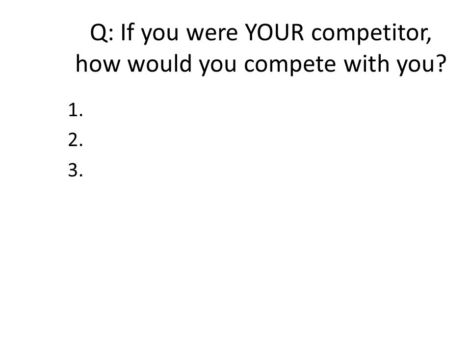 Q: If you were YOUR competitor, how would you compete with you 1. 2. 3.