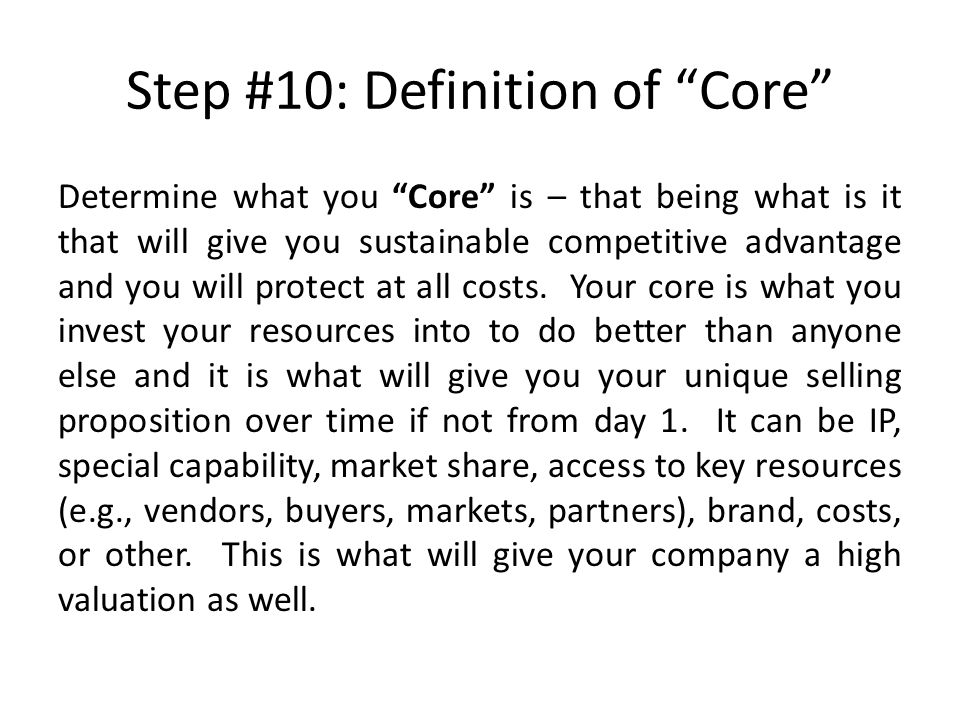 Step #10: Definition of Core Determine what you Core is – that being what is it that will give you sustainable competitive advantage and you will protect at all costs.