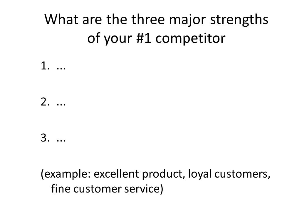 What are the three major strengths of your #1 competitor 1....